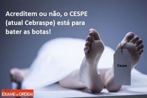 Acreditem ou não, o CESPE (atual Cebraspe) está para bater as botas